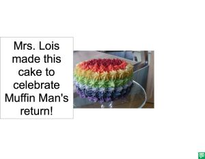 MRS. LOIS MADE THIS CAKE TO CELELBRATE MUFFIN MAN'S RETURN